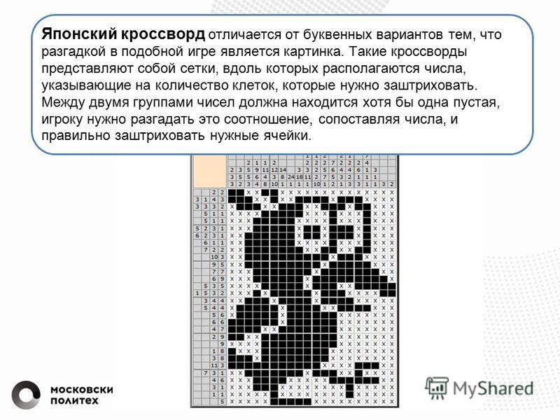 Японский кроссворд отличается от буквенных вариантов тем, что разгадкой в подобной игре является картинка. Такие кроссворды представляют собой сетки, вдоль которых располагаются числа, указывающие на количество клеток, которые нужно заштриховать. Меж