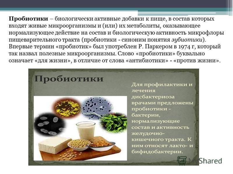 Пробиотики – биологически активные добавки к пище, в состав которых входят живые микроорганизмы и (или) их метаболиты, оказывающее нормализующее действие на состав и биологическую активность микрофлоры пищеварительного тракта (пробиотики - синоним по