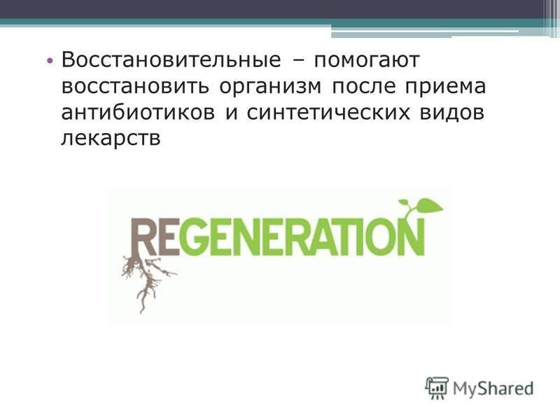 Восстановительные – помогают восстановить организм после приема антибиотиков и синтетических видов лекарств