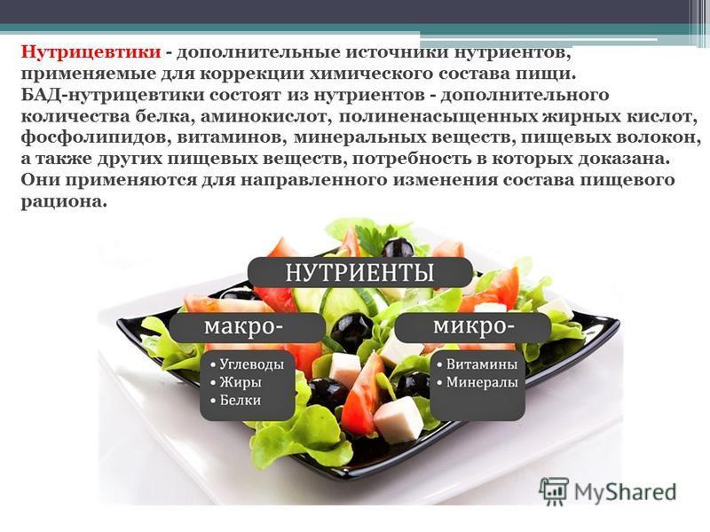 Нутрицевтики - дополнительные источники нутриентов, применяемые для коррекции химического состава пищи. БАД-нутрицевтики состоят из нутриентов - дополнительного количества белка, аминокислот, полиненасыщенных жирных кислот, фосфолипидов, витаминов, м