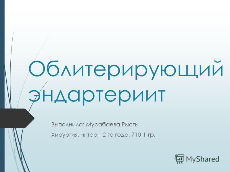 Облитерирующий эндартериит Выполнила: Мусабаева Рысты Хирургия, интерн 2-го года, 710-1 гр.
