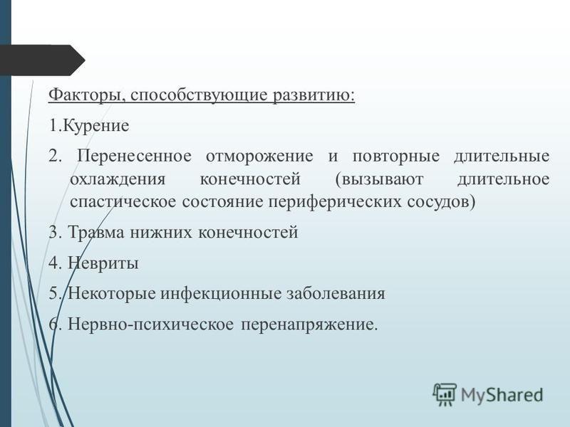 Факторы, способствующие развитию: 1. Курение 2. Перенесенное отморожение и повторные длительные охлаждения конечностей (вызывают длительное спастическое состояние периферических сосудов) 3. Травма нижних конечностей 4. Невриты 5. Некоторые инфекционн