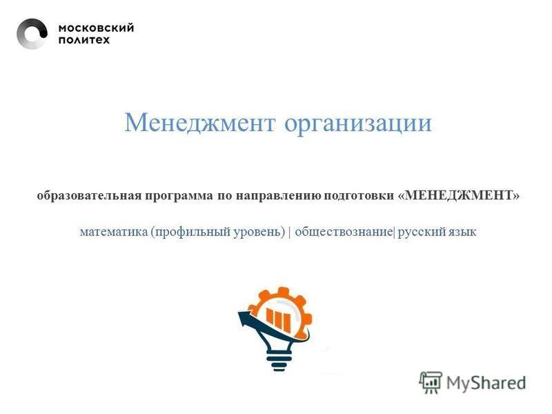 Менеджмент организации образовательная программа по направлению подготовки «МЕНЕДЖМЕНТ» математика (профильный уровень) | обществознание| русский язык