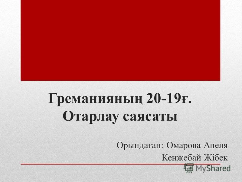 Греманияның 20-19ғ. Отарлау саясаты Орындаған: Омарова Анеля Кенжебай Жібек