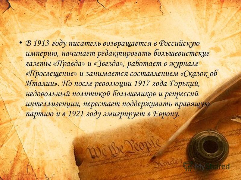 В 1913 году писатель возвращается в Российскую империю, начинает редактировать большевистские газеты «Правда» и «Звезда», работает в журнале «Просвещение» и занимается составлением «Сказок об Италии». Но после революции 1917 года Горький, недовольный