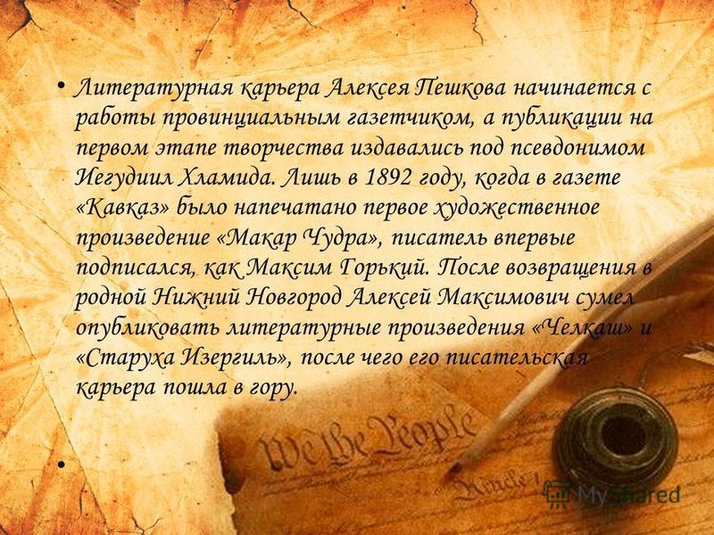 Литературная карьера Алексея Пешкова начинается с работы провинциальным газетчиком, а публикации на первом этапе творчества издавались под псевдонимом Иегудиил Хламида. Лишь в 1892 году, когда в газете «Кавказ» было напечатано первое художественное п
