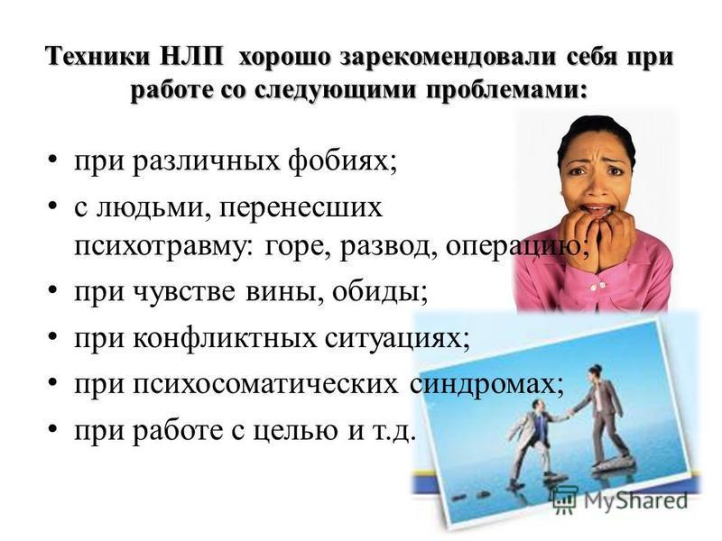 Техники НЛП хорошо зарекомендовали себя при работе со следующими проблемами: при различных фобиях; с людьми, перенесших психотравму: горе, развод, операцию; при чувстве вины, обиды; при конфликтных ситуациях; при психосоматических синдромах; при рабо