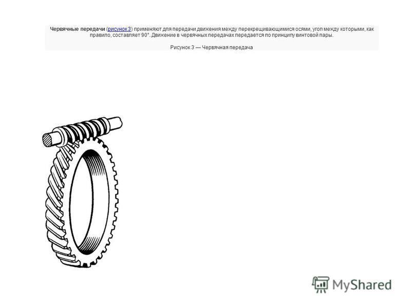 Червячные передачи (рисунок 3) применяют для передачи движения между перекрещивающимися осями, угол между которыми, как правило, составляет 90°. Движение в червячных передачах передается по принципу винтовой пары.рисунок 3 Рисунок 3 Червячная передач