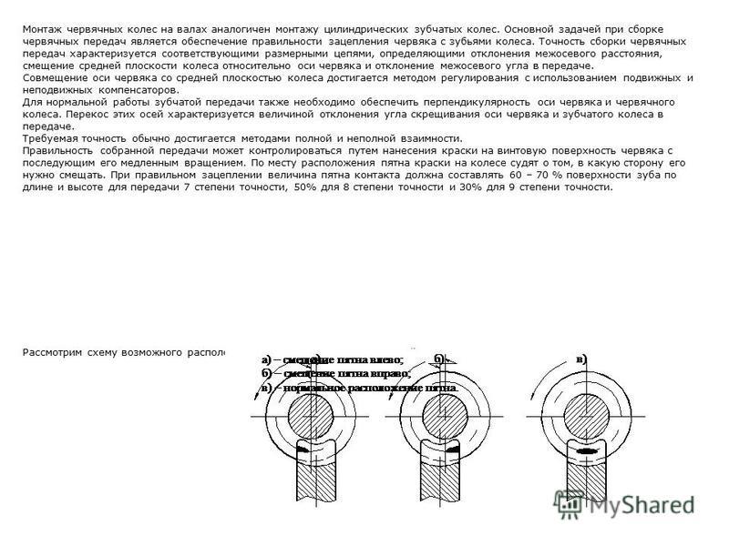 Монтаж червячных колес на валах аналогичен монтажу цилиндрических зубчатых колес. Основной задачей при сборке червячных передач является обеспечение правильности зацепления червяка с зубьями колеса. Точность сборки червячных передач характеризуется с