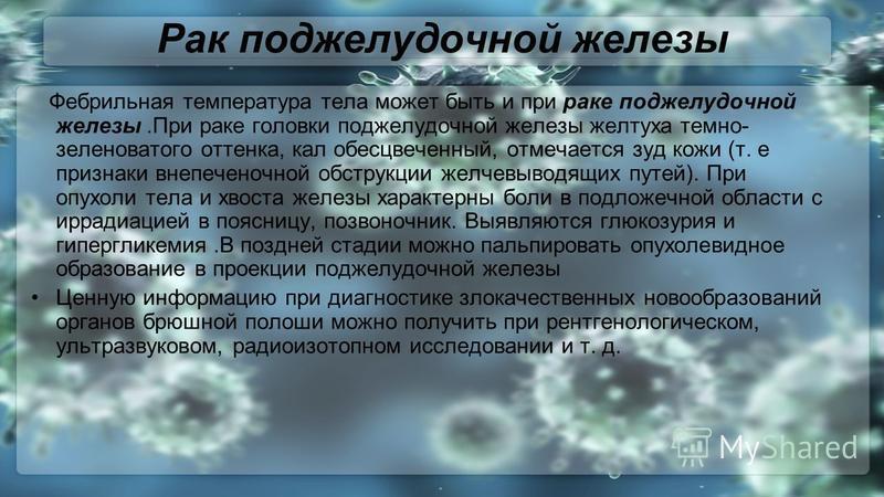 Рак поджелудочной железы Фебрильная температура тела может быть и при раке поджелудочной железы.При раке головки поджелудочной железы желтуха темно- зеленоватого оттенка, кал обесцвеченный, отмечается зуд кожи (т. е признаки внепеченочной обструкции