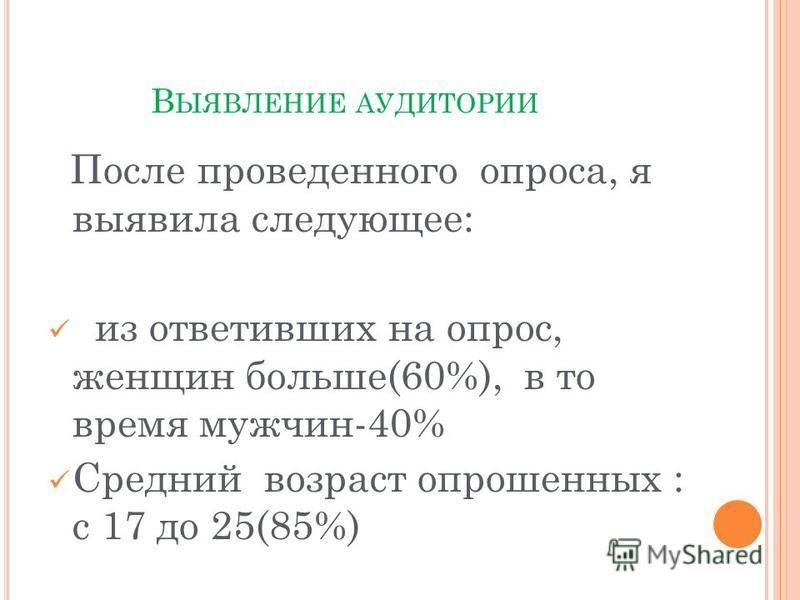 В ЫЯВЛЕНИЕ АУДИТОРИИ После проведенного опроса, я выявила следующее: из ответивших на опрос, женщин больше(60%), в то время мужчин-40% Средний возраст опрошенных : с 17 до 25(85%)