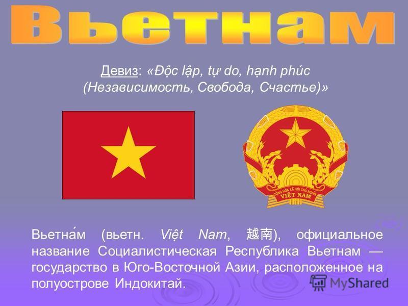 Вьетна́м (вьетн. Vit Nam, ), официальное название Социалистическая Республика Вьетнам государство в Юго-Восточной Азии, расположенное на полуострове Индокитай. Девиз Девиз: «Ðc lp, t do, hnh phúc (Независимость, Свобода, Счастье)»