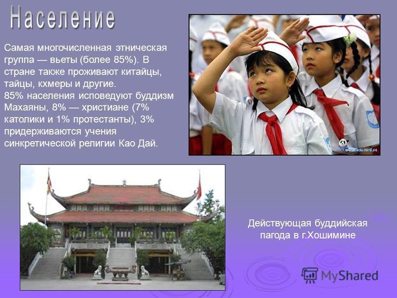 Самая многочисленная этническая группа вьеты (более 85%). В стране также проживают китайцы, тайцы, кхмеры и другие. 85% населения исповедуют буддизм Махаяны, 8% христиане (7% католики и 1% протестанты), 3% придерживаются учения синкретической религии