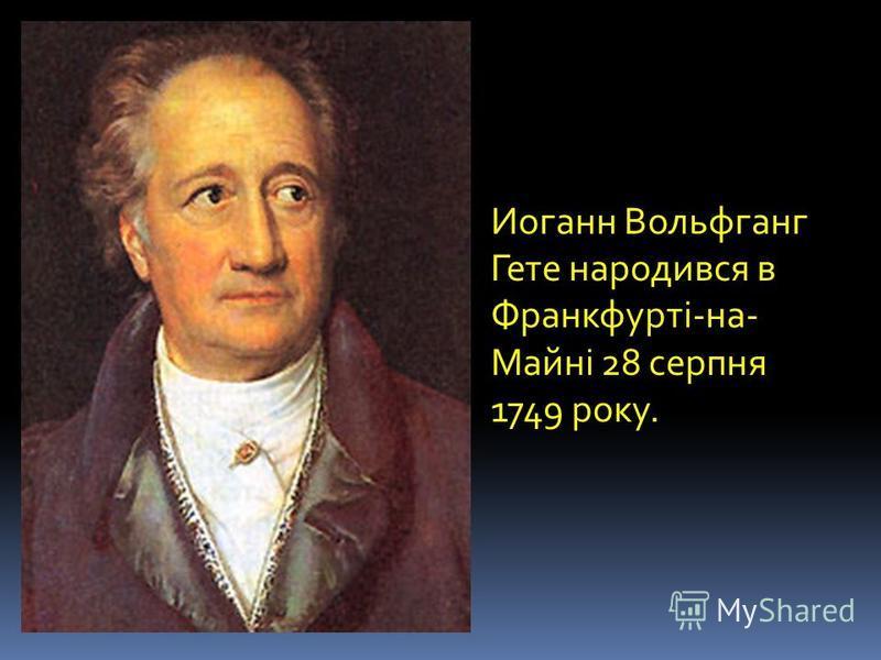 Иоганн Вольфганг Гете народився в Франкфурті-на- Майні 28 серпня 1749 року.