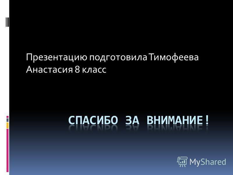 Презентацию подготовила Тимофеева Анастасия 8 класс