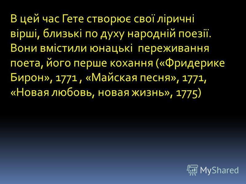 В цей час Гете створює свої ліричні вірші, близькі по духу народній поезії. Вони вмістили юнацькі переживания поэта, його перше кохання («Фридерике Бирон», 1771, «Майская песня», 1771, «Новая любовь, новая жизнь», 1775)