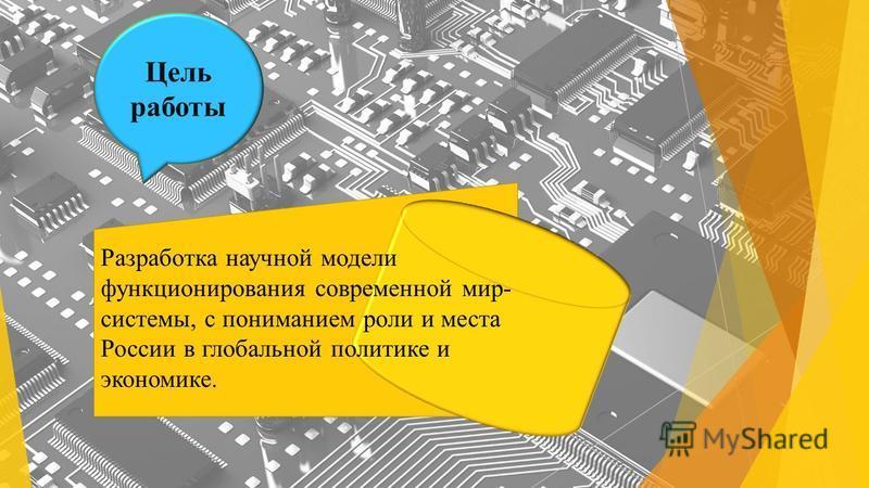 Разработка научной модели функционирования современной мир- системы, с пониманием роли и места России в глобальной политике и экономике. Цель работы