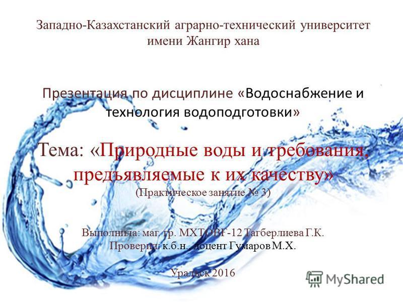 Западно-Казахстанский аграрно-технический университет имени Жангир хана Презентация по дисциплине «Водоснабжение и технология водоподготовки» Тема: «Природные воды и требования, предъявляемые к их качеству» (Практическое занятие 3) Выполнила: маг. гр