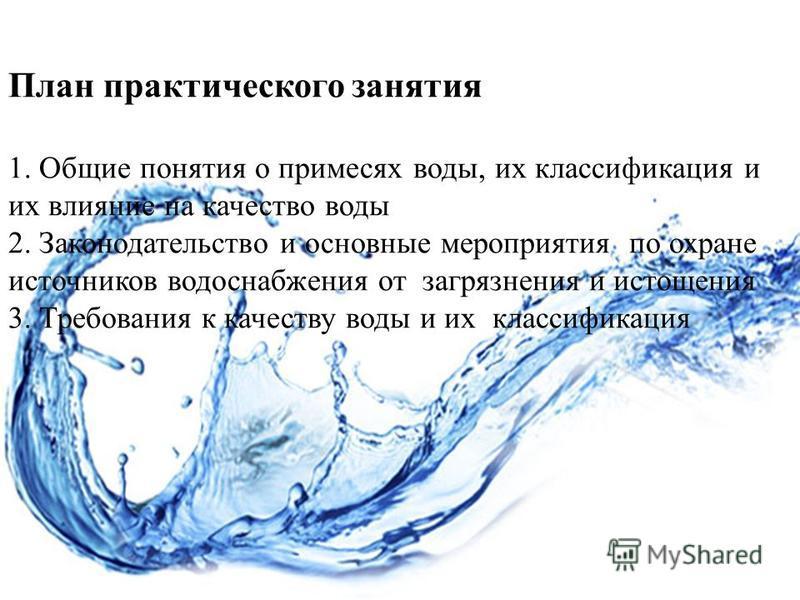 План практического занятия 1. Общие понятия о примесях воды, их классификация и их влияние на качество воды 2. Законодательство и основные мероприятия по охране источников водоснабжения от загрязнения и истощения 3. Требования к качеству воды и их кл