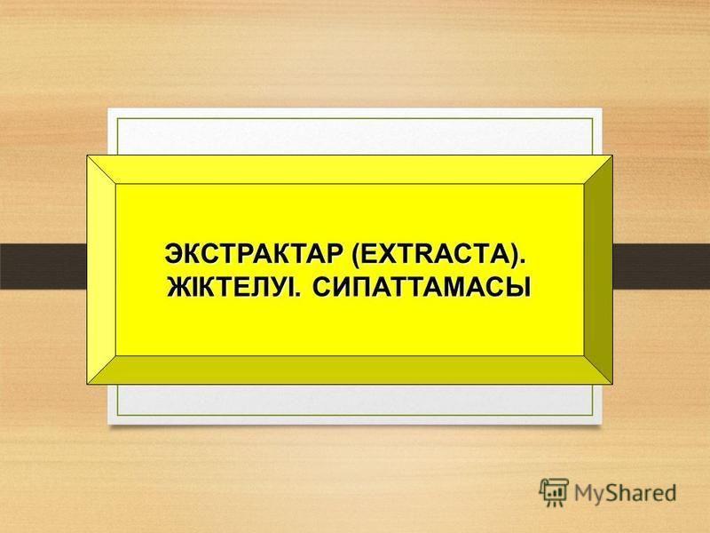 ЭКСТРАКТАР (ЕХTRАСTА). ЖІКТЕЛУІ. СИПАТТАМАСЫ
