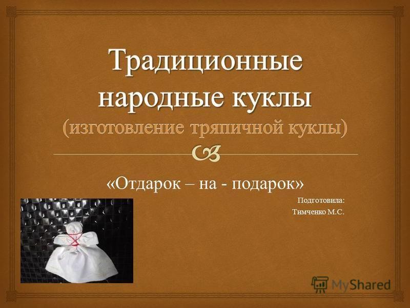 « Отдарок – на - подарок » Подготовила : Тимченко М. С.
