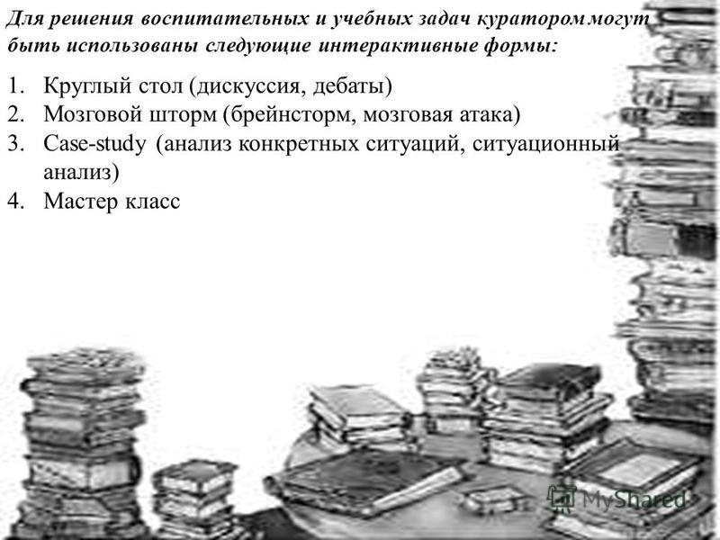 Для решения воспитательных и учебных задач куратором могут быть использованы следующие интерактивные формы: 1. Круглый стол (дискуссия, дебаты) 2. Мозговой шторм (брейнсторм, мозговая атака) 3.Case-study (анализ конкретных ситуаций, ситуационный анал