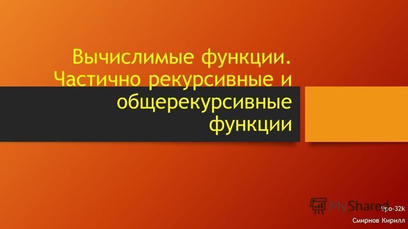 Вычислимые функции. Частично рекурсивные и общерекурсивные функции 9po-32k Смирнов Кирилл