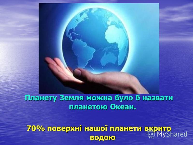 Планету Земля можна було б назвати планетою Океан. 70% поверхні нашої планети вкрито водою