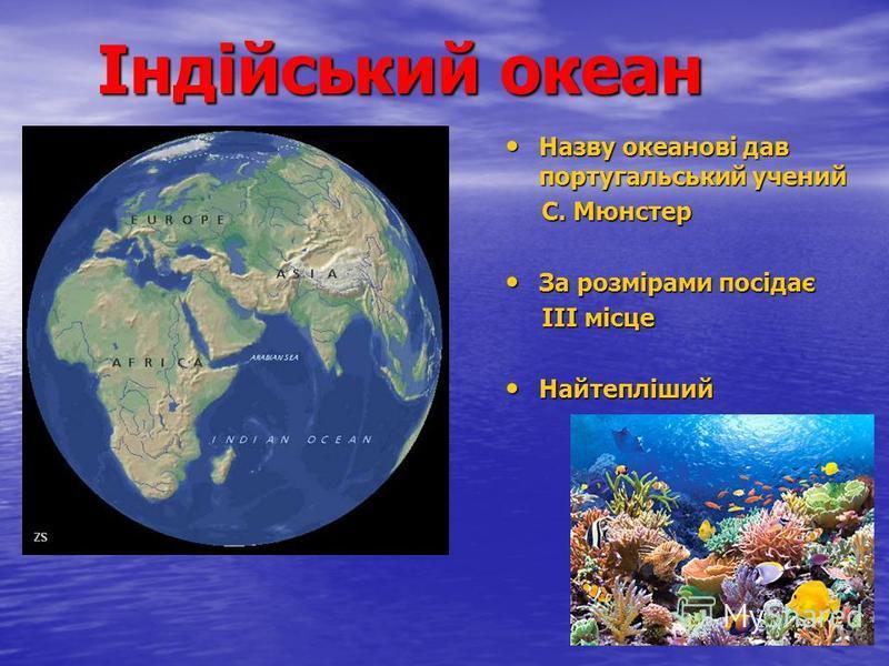 Індійський океан Назву океанові дав португальський учений Назву океанові дав португальський учений С. Мюнстер С. Мюнстер За розмірами посідає За розмірами посідає ІІІ місце ІІІ місце Найтепліший Найтепліший