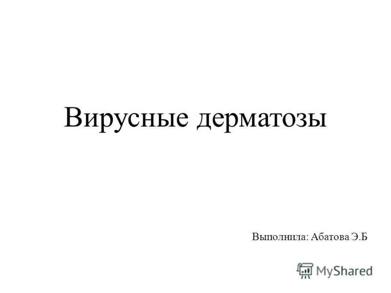 Вирусные дерматозы Выполнила: Абатова Э.Б