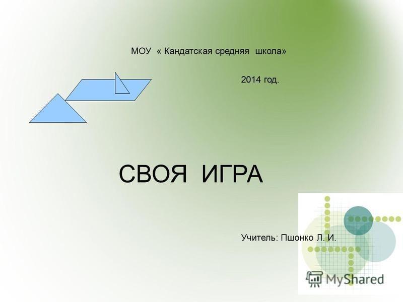 МОУ « Кандатская средняя школа» СВОЯ ИГРА Учитель: Пшонко Л. И. 2014 год.