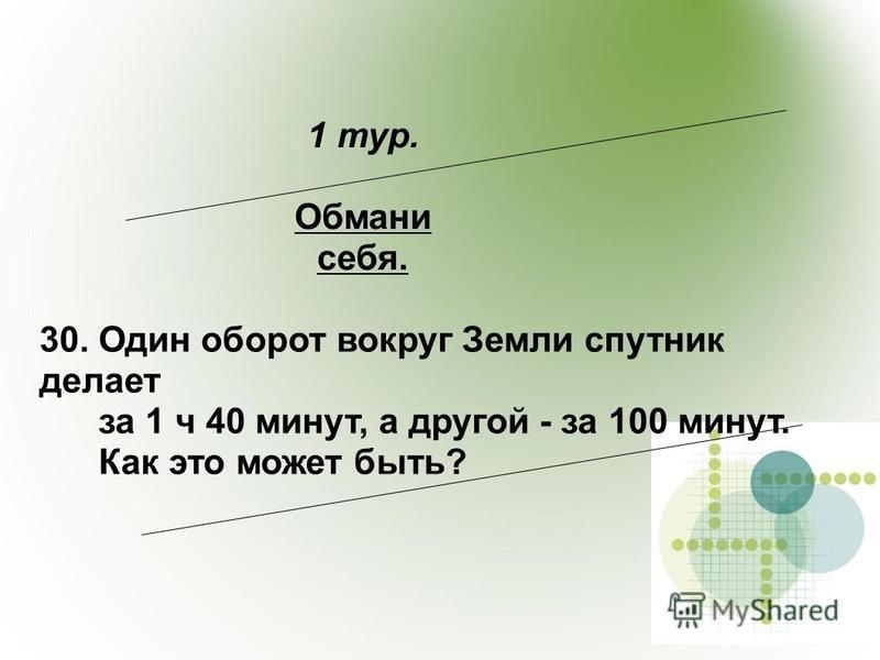 1 тур. Обмани себя. 30. Один оборот вокруг Земли спутник делает за 1 ч 40 минут, а другой - за 100 минут. Как это может быть?