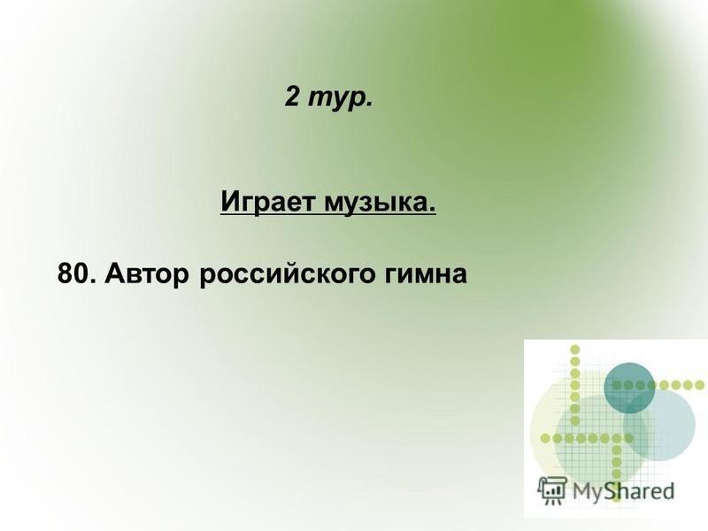 2 тур. Играет музыка. 80. Автор российского гимна