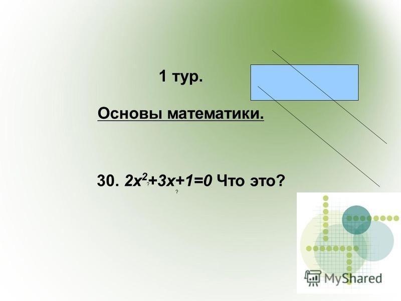 1 тур. Основы математики. ? ? 30. 2x 2 +3x+1=0 Что это?