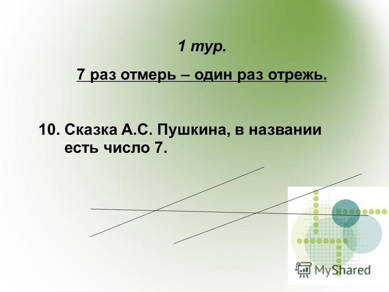 1 тур. 7 раз отмерь – один раз отрежь. 10. Сказка А.С. Пушкина, в названии есть число 7.