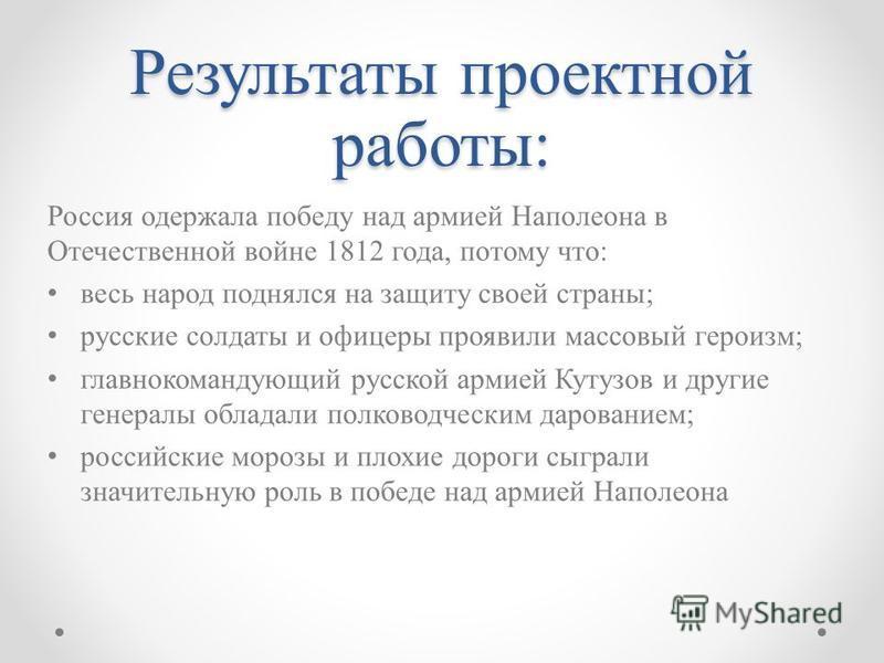 Результаты проектной работы: Россия одержала победу над армией Наполеона в Отечественной войне 1812 года, потому что: весь народ поднялся на защиту своей страны; русские солдаты и офицеры проявили массовый героизм; главнокомандующий русской армией Ку