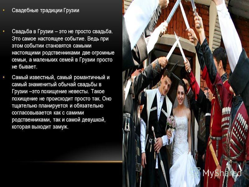 Свадебные традиции Грузии Свадьба в Грузии – это не просто свадьба. Это самое настоящее событие. Ведь при этом событии становятся самыми настоящими родственниками две огромные семьи, а маленьких семей в Грузии просто не бывает. Самый известный, самый