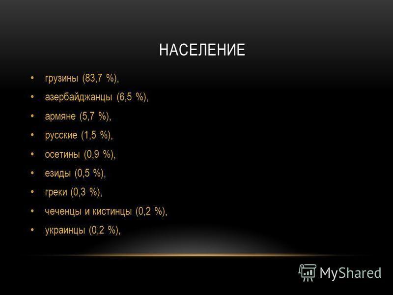 НАСЕЛЕНИЕ грузины (83,7 %), азербайджанцы (6,5 %), армяне (5,7 %), русские (1,5 %), осетины (0,9 %), изиды (0,5 %), греки (0,3 %), чеченцы и кистинцы (0,2 %), украинцы (0,2 %),