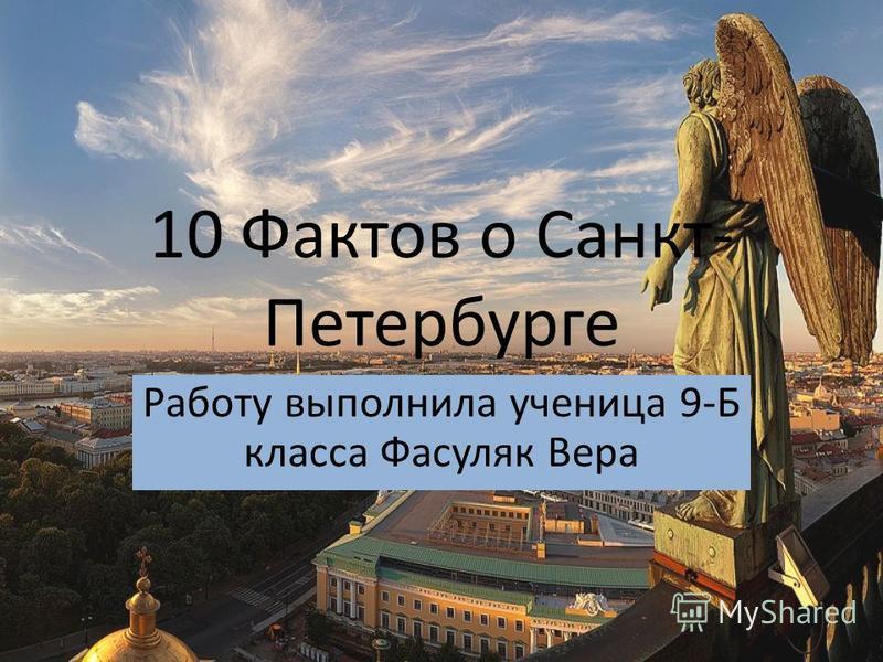 10 Фактов о Санкт- Петербурге Работу выполнила ученица 9-Б класса Фасуляк Вера