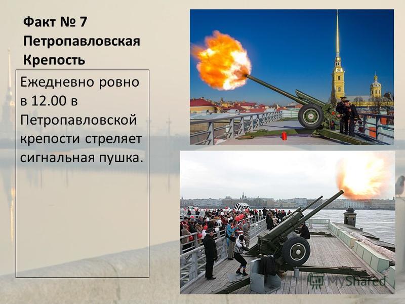 Факт 7 Петропавловская Крепость Ежедневно ровно в 12.00 в Петропавловской крепости стреляет сигнальная пушка.