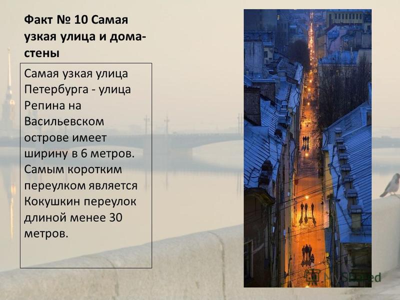 Факт 10 Самая узкая улица и дома- стены Самая узкая улица Петербурга - улица Репина на Васильевском острове имеет ширину в 6 метров. Самым коротким переулком является Кокушкин переулок длиной менее 30 метров.