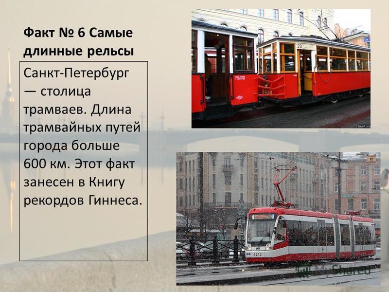 Факт 6 Самые длинные рельсы Санкт-Петербург столица трамваев. Длина трамвайных путей города больше 600 км. Этот факт занесен в Книгу рекордов Гиннеса.