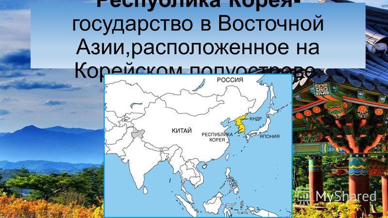 Республика Корея- государство в Восточной Азии,расположенное на Корейском полуострове.
