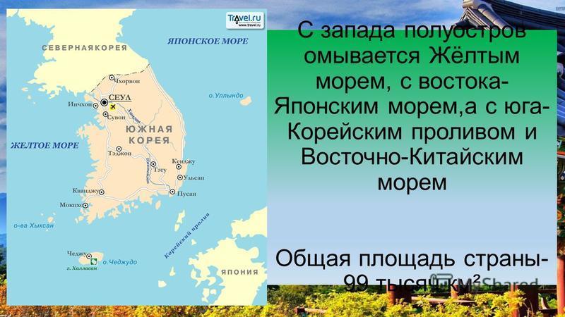 С запада полуостров омывается Жёлтым морем, с востока- Японским морем,а с юга- Корейским проливом и Восточно-Китайским морем Общая площадь страны- 99 тысяч км²