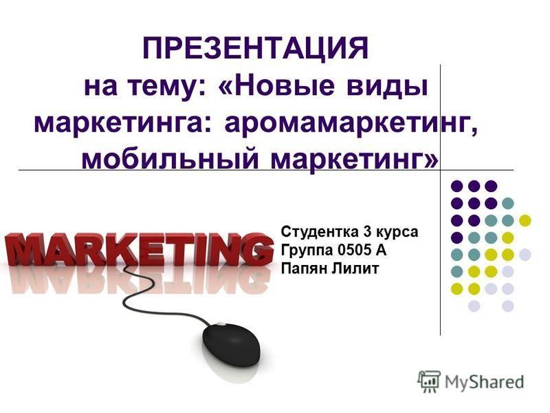 ПРЕЗЕНТАЦИЯ на тему: «Новые виды маркетинга: аромамаркетинг, мобильный маркетинг» Студентка 3 курса Группа 0505 А Папян Лилит