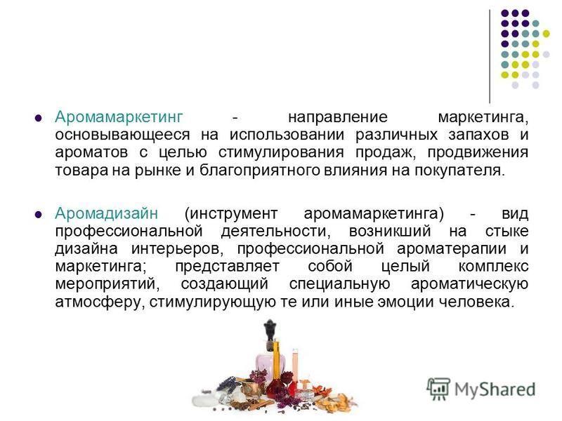 Аромамаркетинг - направление маркетинга, основывающееся на использовании различных запахов и ароматов с целью стимулирования продаж, продвижения товара на рынке и благоприятного влияния на покупателя. Аромадизайн (инструмент аромамаркетинга) - вид пр