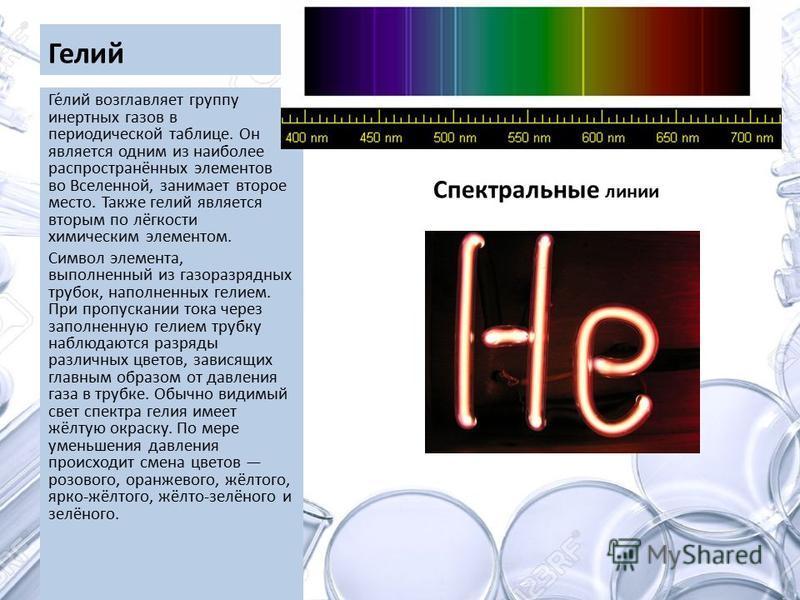 Гелий Ге́лий возглавляет группу инертных газов в периодической таблице. Он является одним из наиболее распространённых элементов во Вселенной, занимает второе место. Также гелий является вторым по лёгкости химическим элементом. Символ элемента, выпол