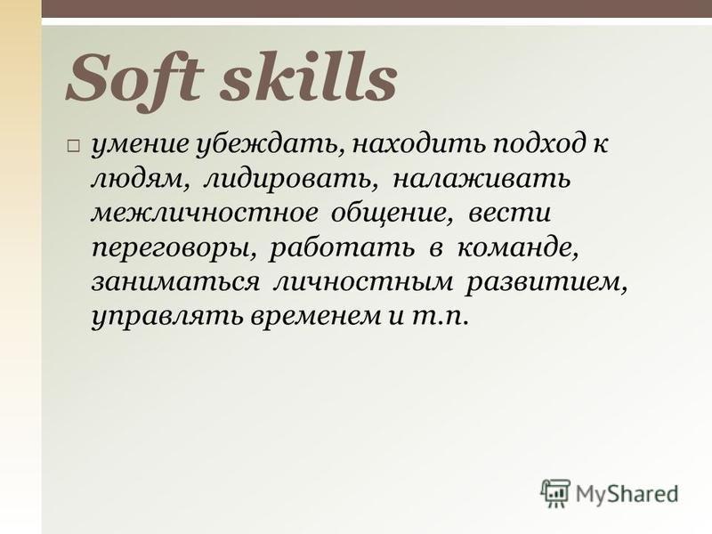 умение убеждать, находить подход к людям, лидировать, налаживать межличностное общение, вести переговоры, работать в команде, заниматься личностным развитием, управлять временем и т.п. Soft skills