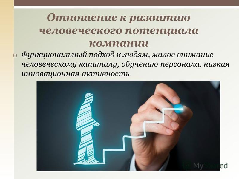Функциональный подход к людям, малое внимание человеческому капиталу, обучению персонала, низкая инновационная активность Отношение к развитию человеческого потенциала компании