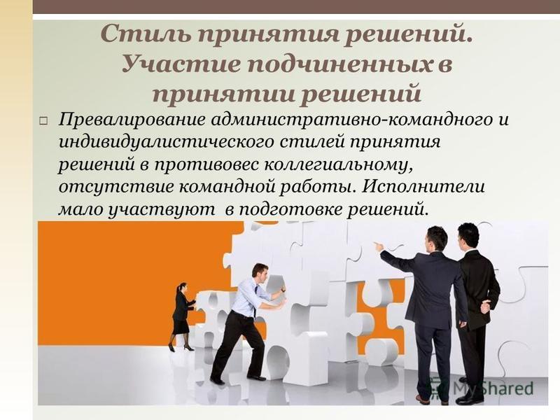 Превалирование административно-командного и индивидуалистического стилей принятия решений в противовес коллегиальному, отсутствие командной работы. Исполнители мало участвуют в подготовке решений. Стиль принятия решений. Участие подчиненных в приняти